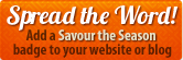 Spread the Word!  Add a Savour the Season badge to your website or blog